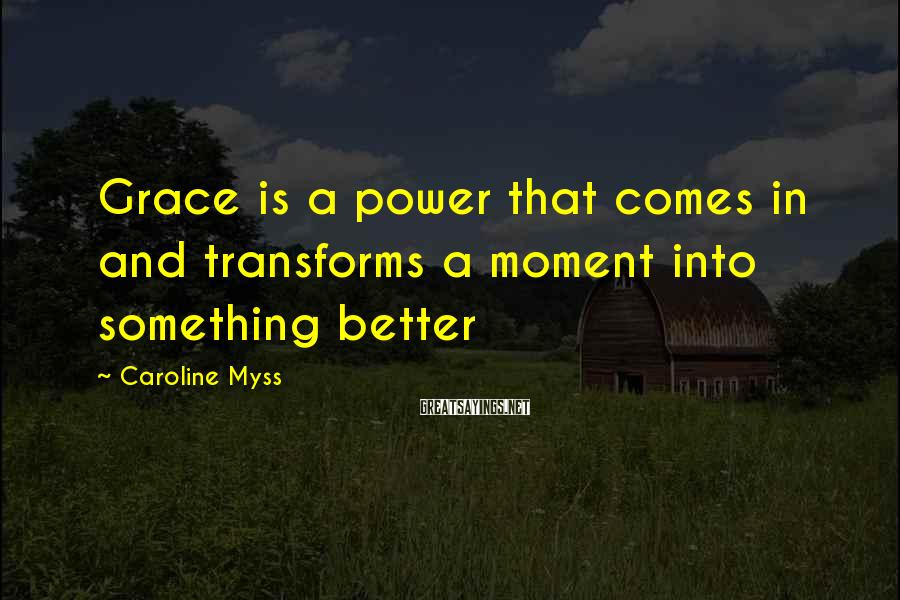 Caroline Myss Sayings: Grace is a power that comes in and transforms a moment into something better