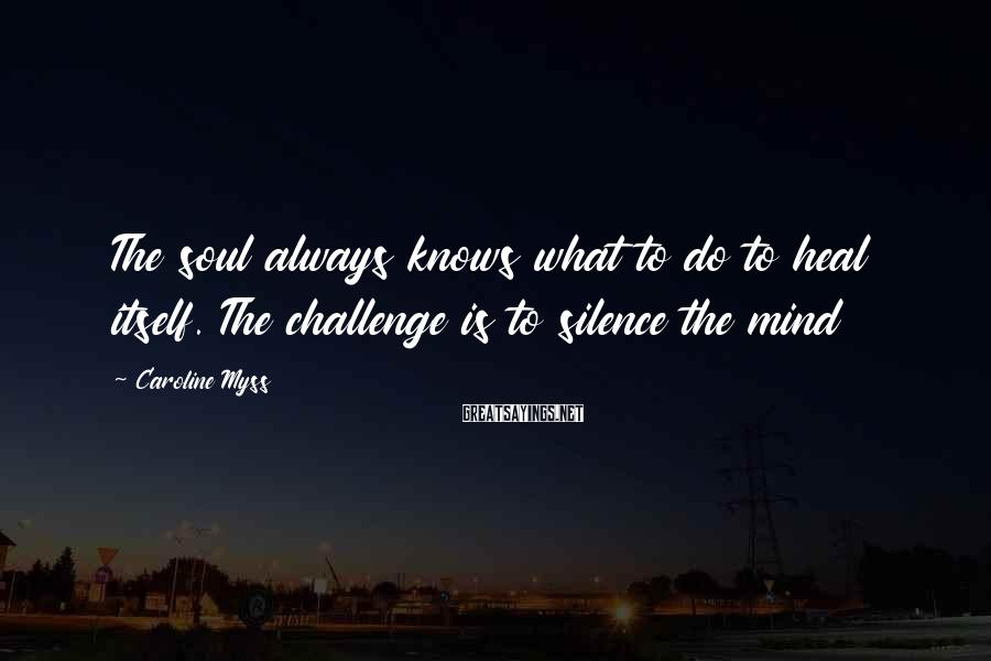 Caroline Myss Sayings: The soul always knows what to do to heal itself. The challenge is to silence
