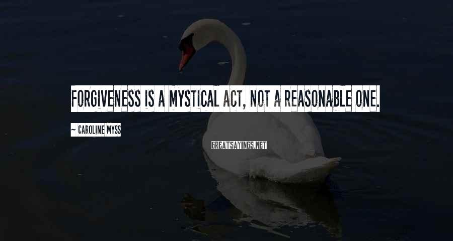 Caroline Myss Sayings: Forgiveness is a mystical act, not a reasonable one.