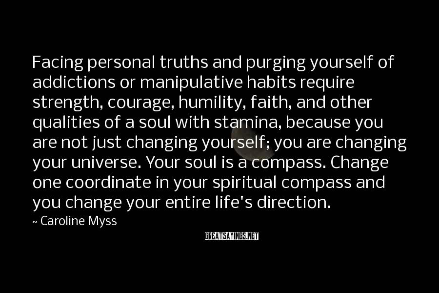 Caroline Myss Sayings: Facing personal truths and purging yourself of addictions or manipulative habits require strength, courage, humility,