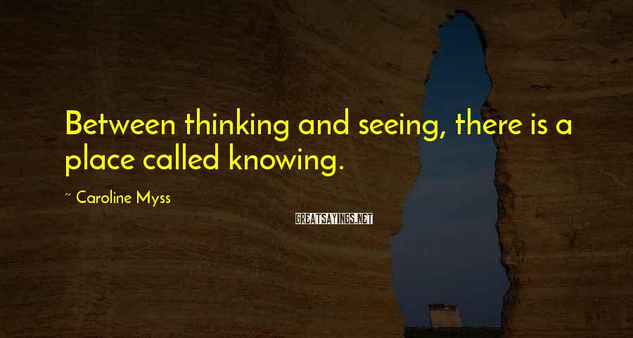 Caroline Myss Sayings: Between thinking and seeing, there is a place called knowing.