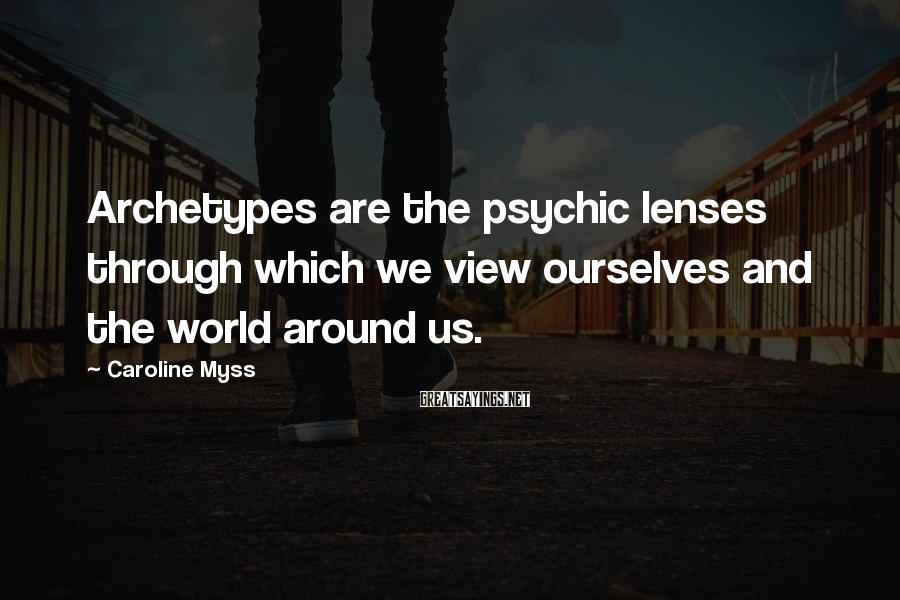 Caroline Myss Sayings: Archetypes are the psychic lenses through which we view ourselves and the world around us.