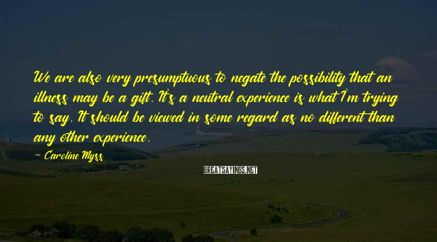 Caroline Myss Sayings: We are also very presumptuous to negate the possibility that an illness may be a