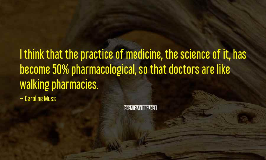 Caroline Myss Sayings: I think that the practice of medicine, the science of it, has become 50% pharmacological,