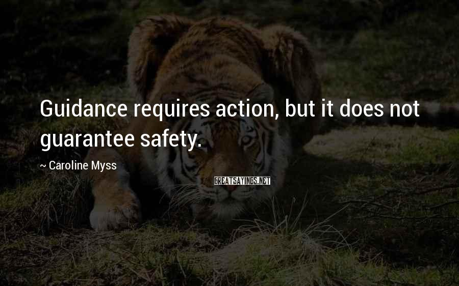 Caroline Myss Sayings: Guidance requires action, but it does not guarantee safety.