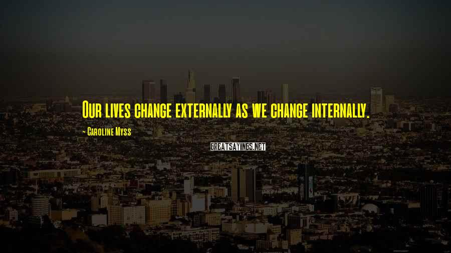 Caroline Myss Sayings: Our lives change externally as we change internally.