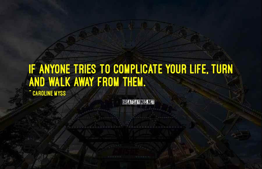 Caroline Myss Sayings: If anyone tries to complicate your life, turn and walk away from them.
