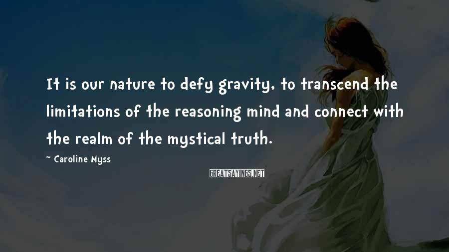 Caroline Myss Sayings: It is our nature to defy gravity, to transcend the limitations of the reasoning mind