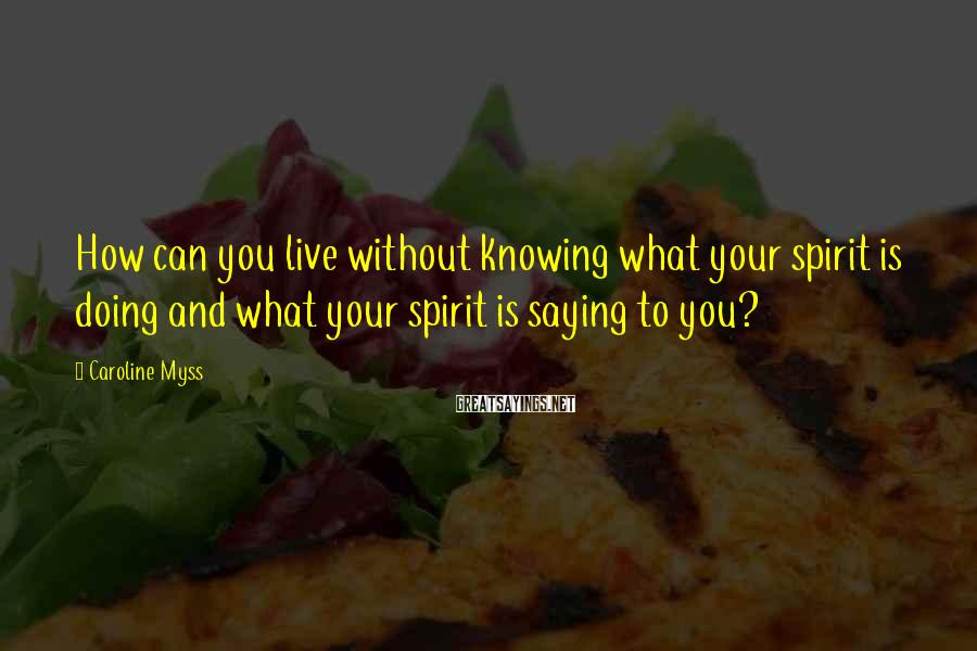 Caroline Myss Sayings: How can you live without knowing what your spirit is doing and what your spirit