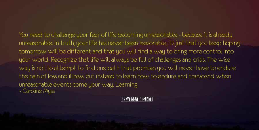 Caroline Myss Sayings: You need to challenge your fear of life becoming unreasonable - because it is already