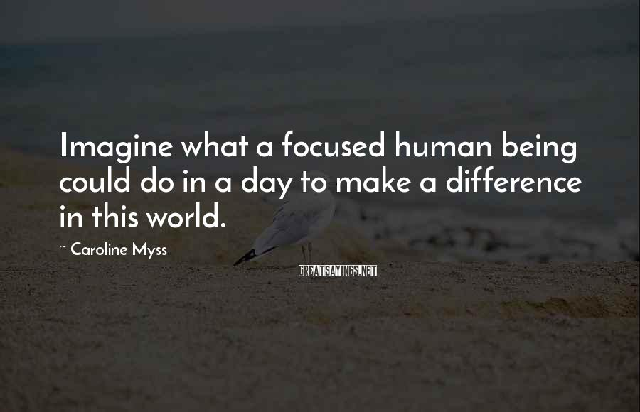 Caroline Myss Sayings: Imagine what a focused human being could do in a day to make a difference