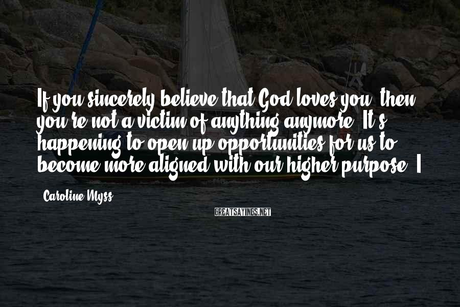 Caroline Myss Sayings: If you sincerely believe that God loves you, then you're not a victim of anything
