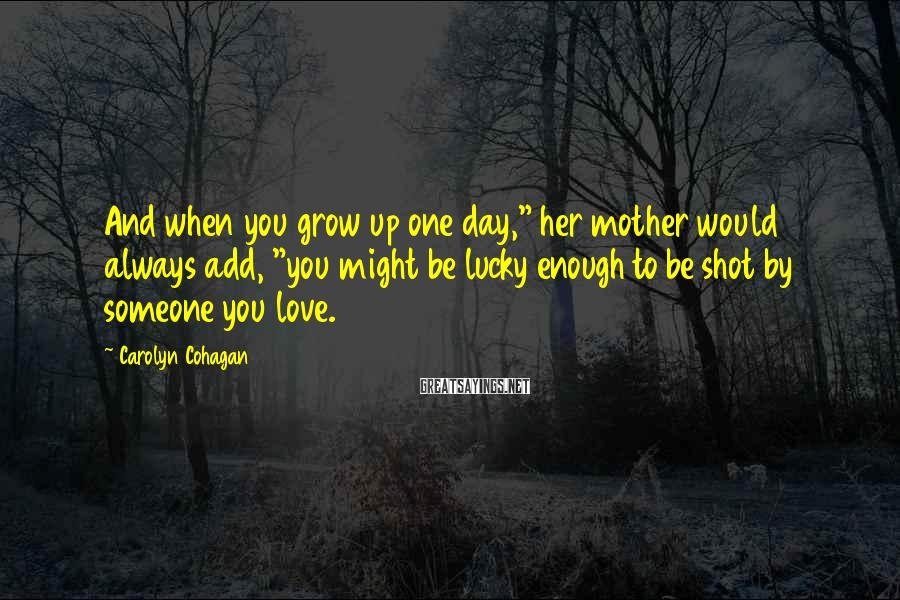 "Carolyn Cohagan Sayings: And when you grow up one day,"" her mother would always add, ""you might be"