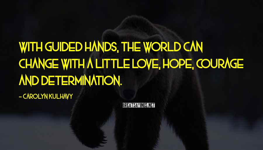 Carolyn Kulhavy Sayings: With guided hands, the world can change with a little love, hope, courage and determination.