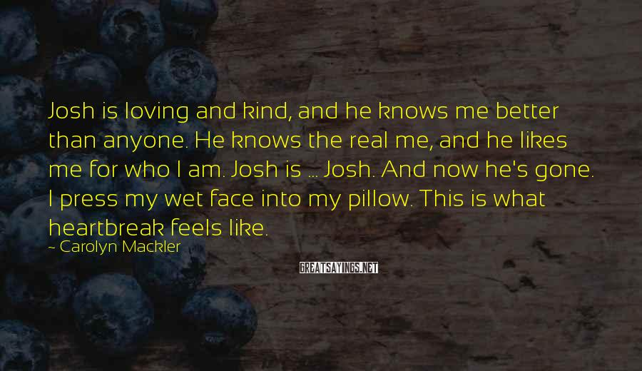 Carolyn Mackler Sayings: Josh is loving and kind, and he knows me better than anyone. He knows the
