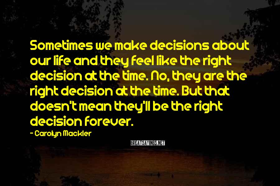 Carolyn Mackler Sayings: Sometimes we make decisions about our life and they feel like the right decision at