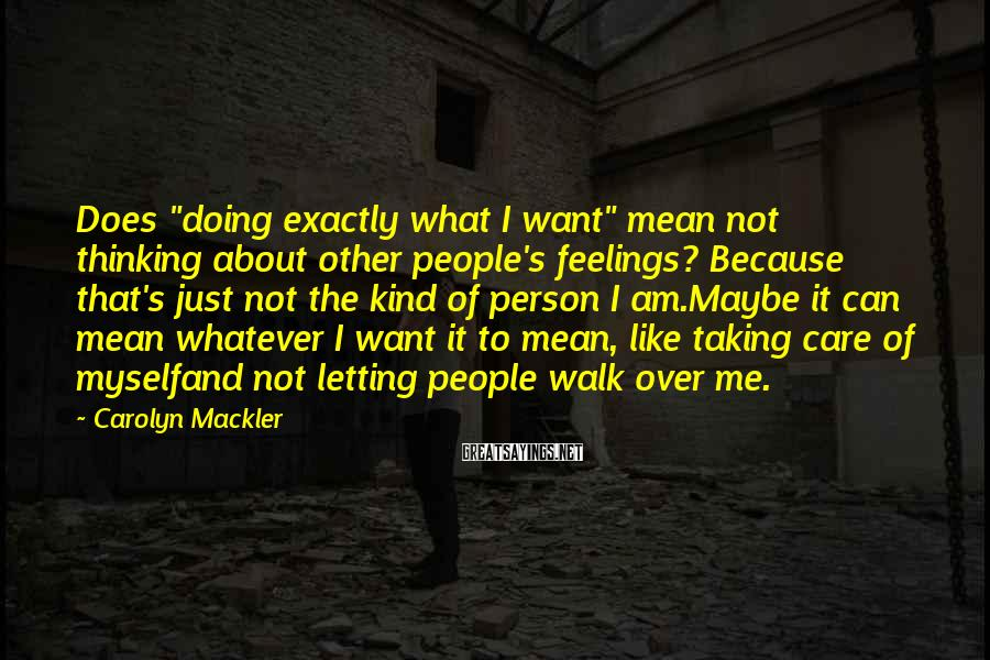 """Carolyn Mackler Sayings: Does """"doing exactly what I want"""" mean not thinking about other people's feelings? Because that's"""