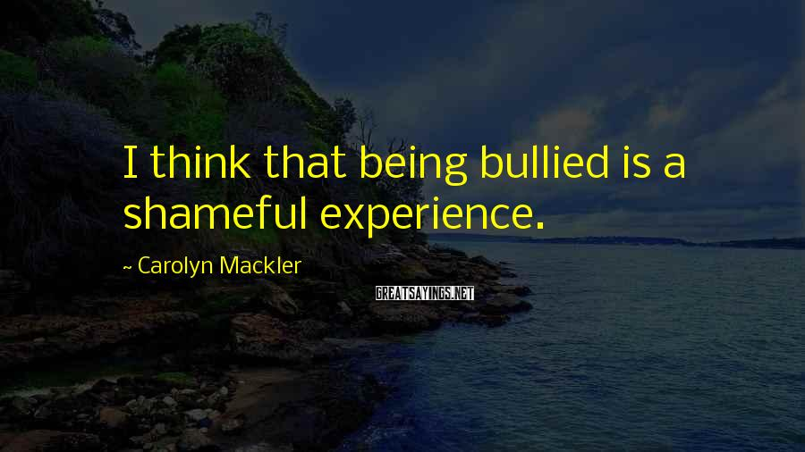 Carolyn Mackler Sayings: I think that being bullied is a shameful experience.