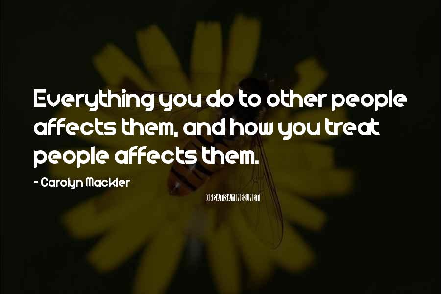Carolyn Mackler Sayings: Everything you do to other people affects them, and how you treat people affects them.