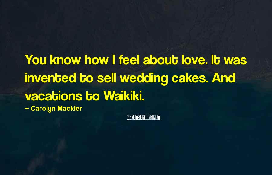 Carolyn Mackler Sayings: You know how I feel about love. It was invented to sell wedding cakes. And