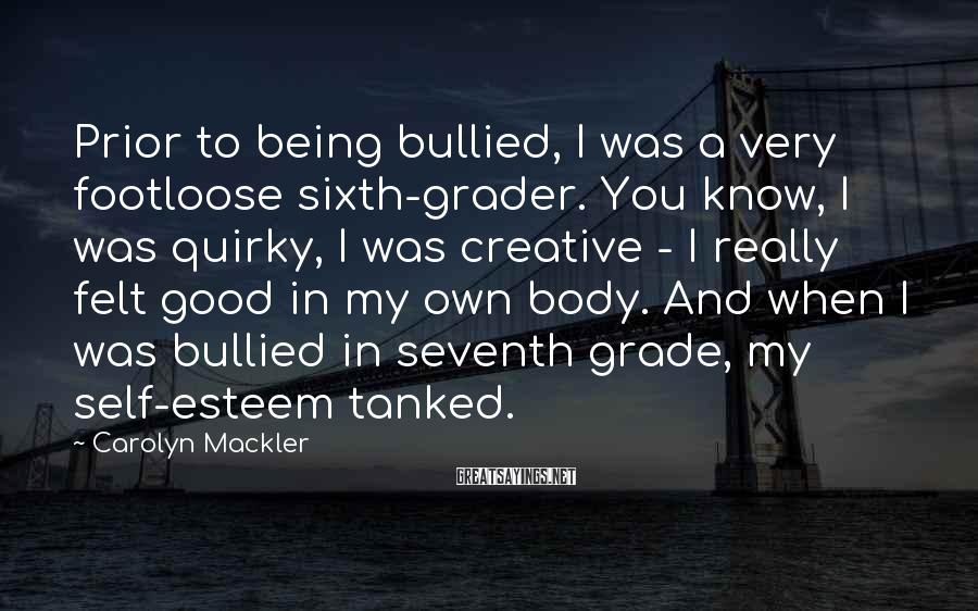 Carolyn Mackler Sayings: Prior to being bullied, I was a very footloose sixth-grader. You know, I was quirky,