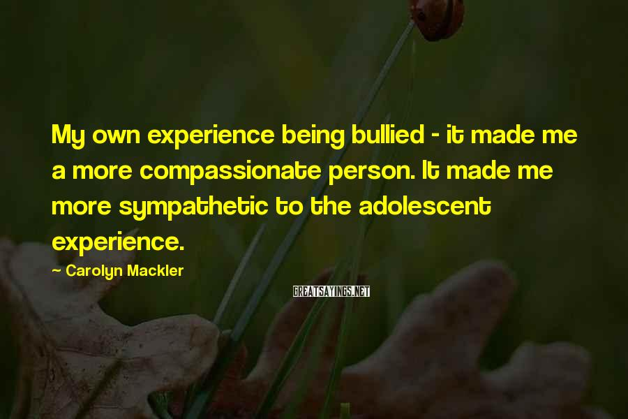 Carolyn Mackler Sayings: My own experience being bullied - it made me a more compassionate person. It made