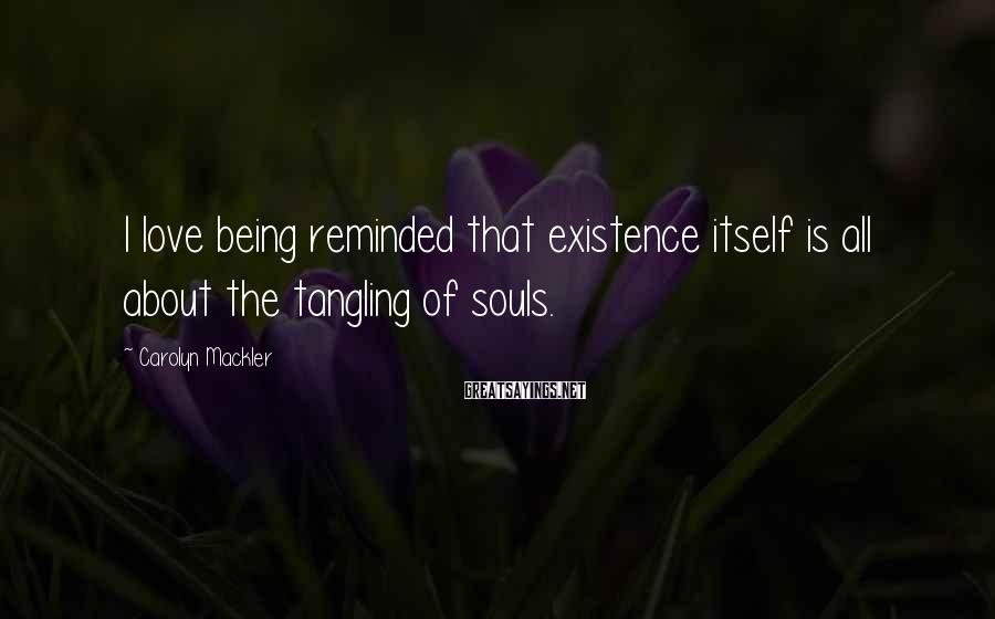 Carolyn Mackler Sayings: I love being reminded that existence itself is all about the tangling of souls.