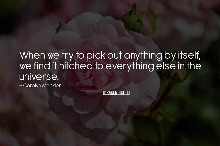Carolyn Mackler Sayings: When we try to pick out anything by itself, we find it hitched to everything