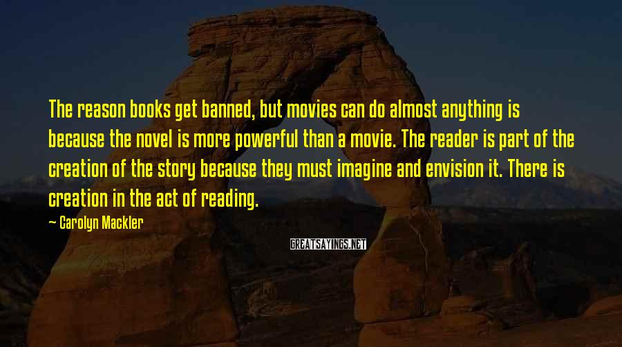 Carolyn Mackler Sayings: The reason books get banned, but movies can do almost anything is because the novel