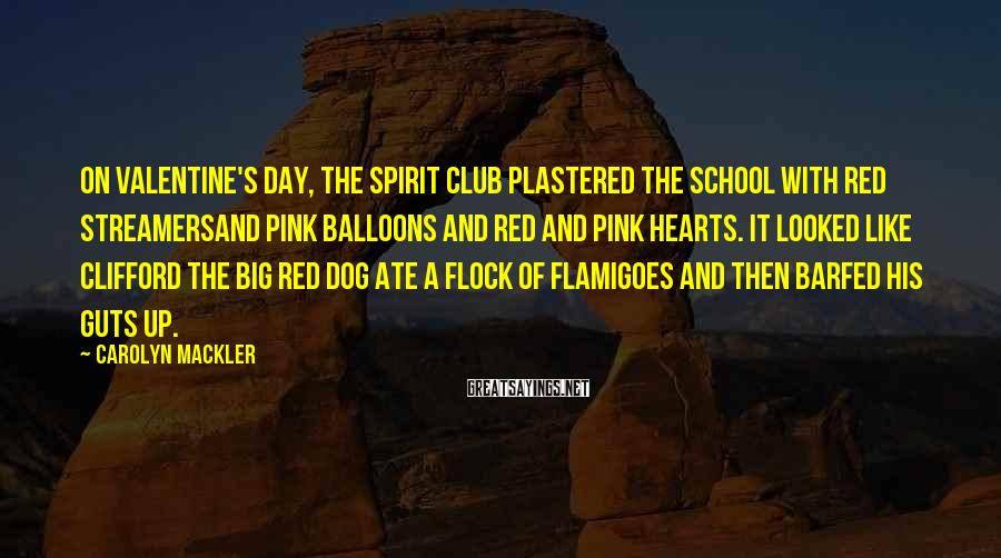 Carolyn Mackler Sayings: On Valentine's Day, the Spirit Club plastered the school with red streamersand pink balloons and