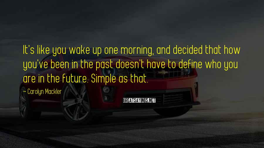 Carolyn Mackler Sayings: It's like you wake up one morning, and decided that how you've been in the