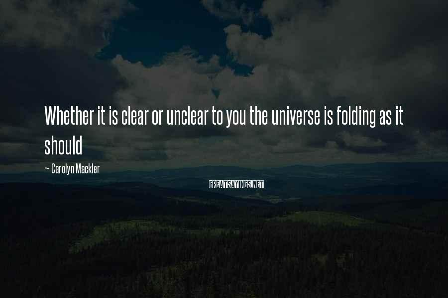 Carolyn Mackler Sayings: Whether it is clear or unclear to you the universe is folding as it should
