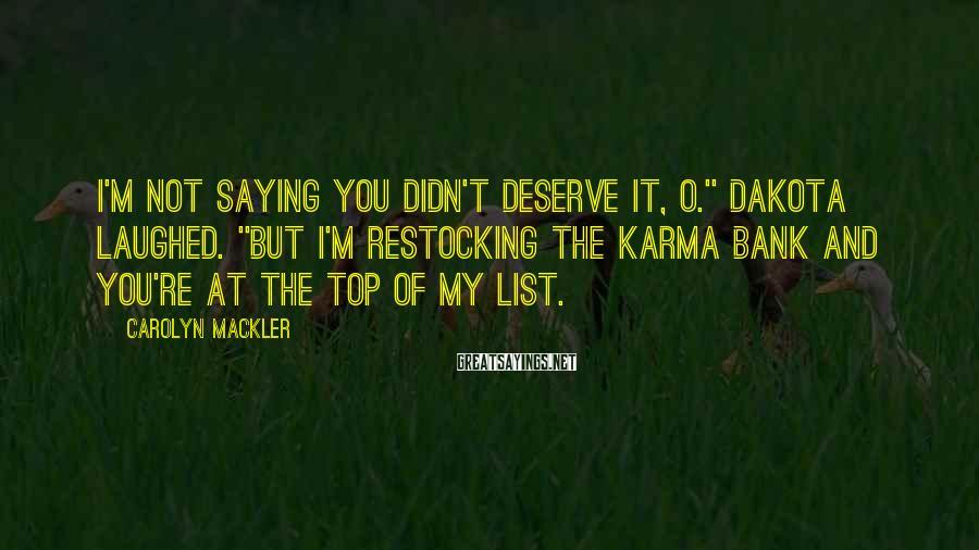 "Carolyn Mackler Sayings: I'm not saying you didn't deserve it, O."" Dakota laughed. ""But I'm restocking the karma"