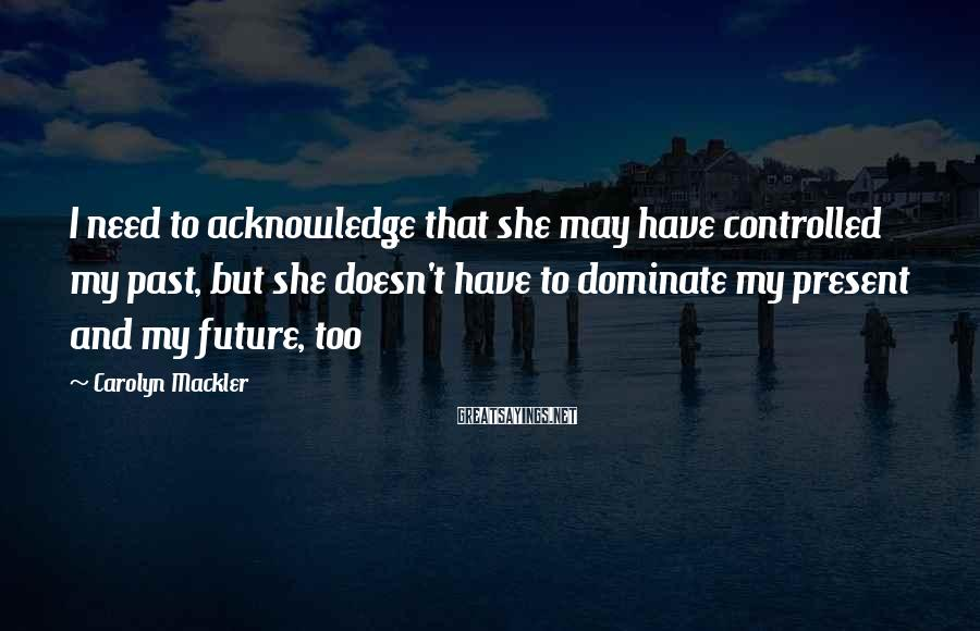 Carolyn Mackler Sayings: I need to acknowledge that she may have controlled my past, but she doesn't have