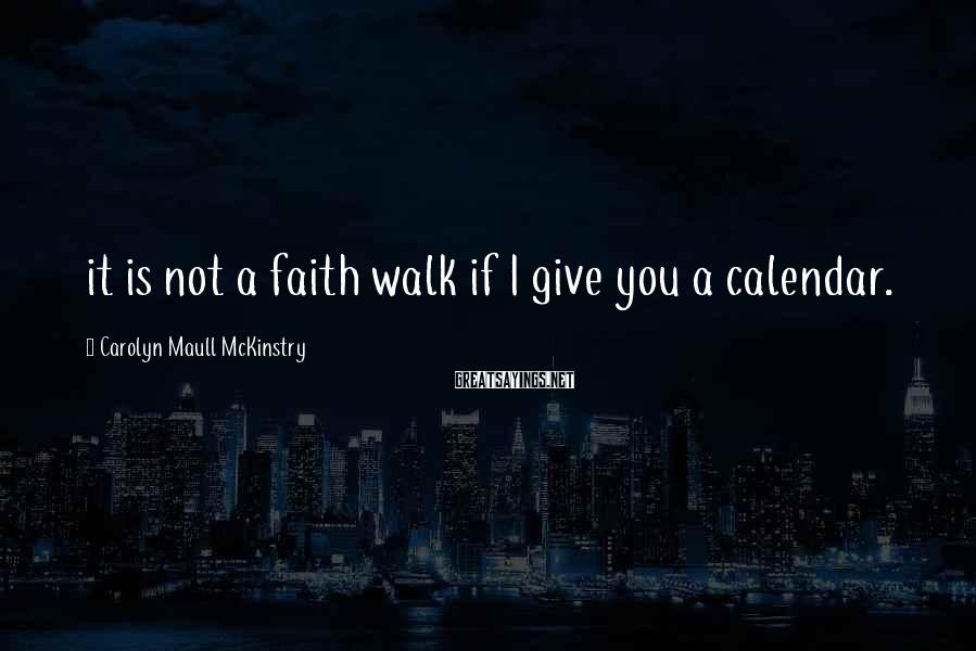 Carolyn Maull McKinstry Sayings: it is not a faith walk if I give you a calendar.