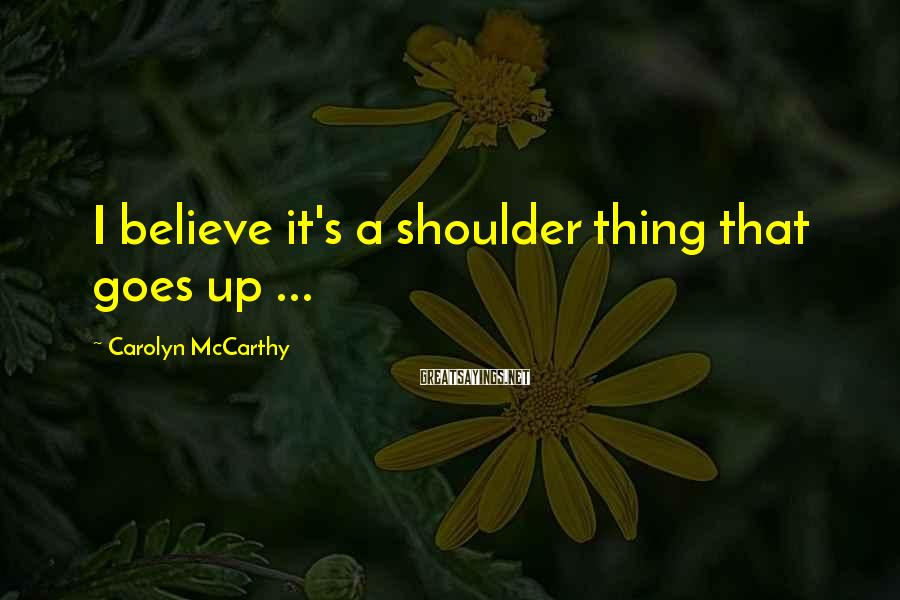 Carolyn McCarthy Sayings: I believe it's a shoulder thing that goes up ...