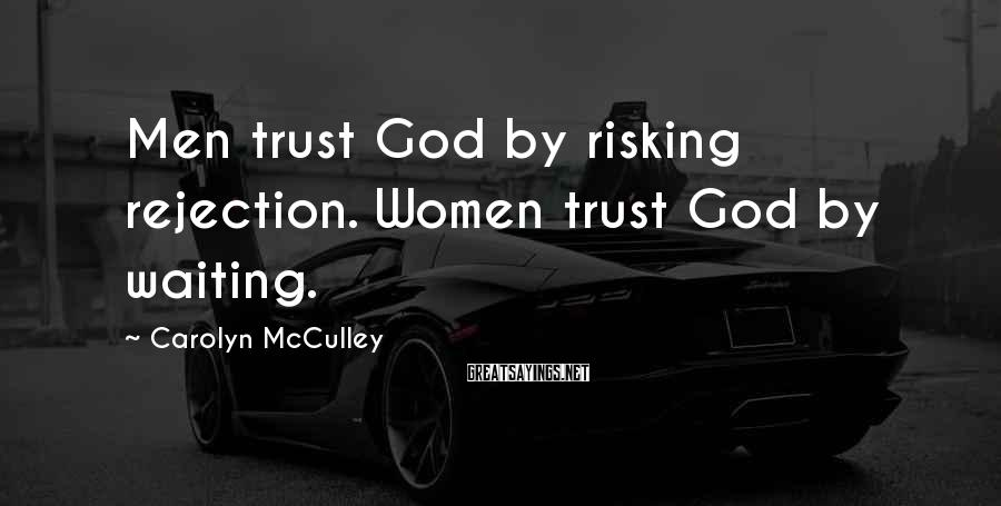 Carolyn McCulley Sayings: Men trust God by risking rejection. Women trust God by waiting.