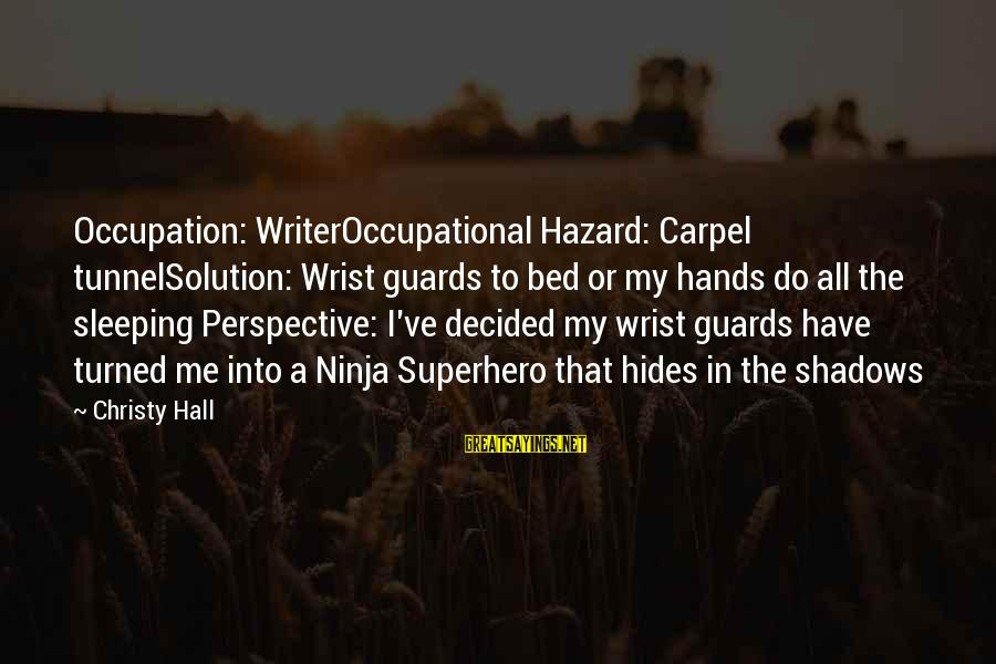 Carpel Sayings By Christy Hall: Occupation: WriterOccupational Hazard: Carpel tunnelSolution: Wrist guards to bed or my hands do all the