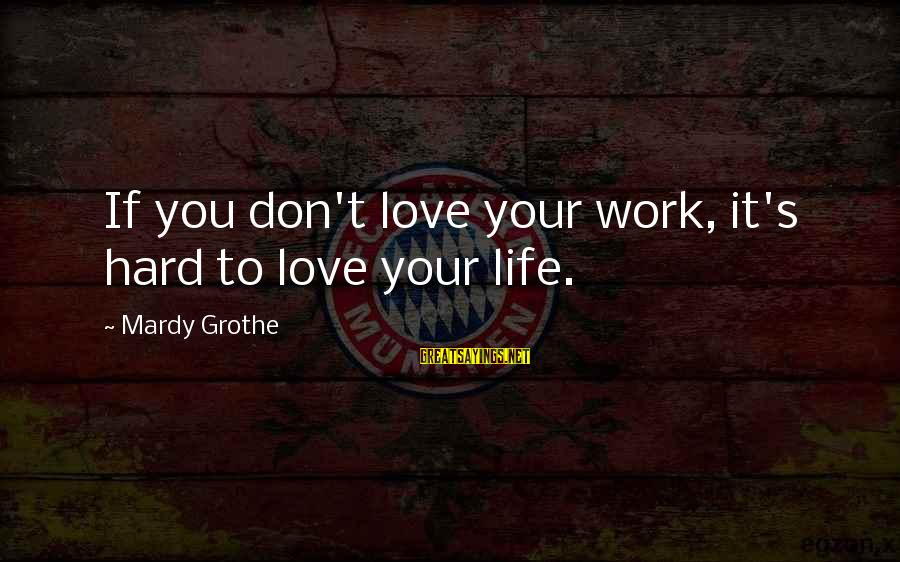 Carpintero Sayings By Mardy Grothe: If you don't love your work, it's hard to love your life.
