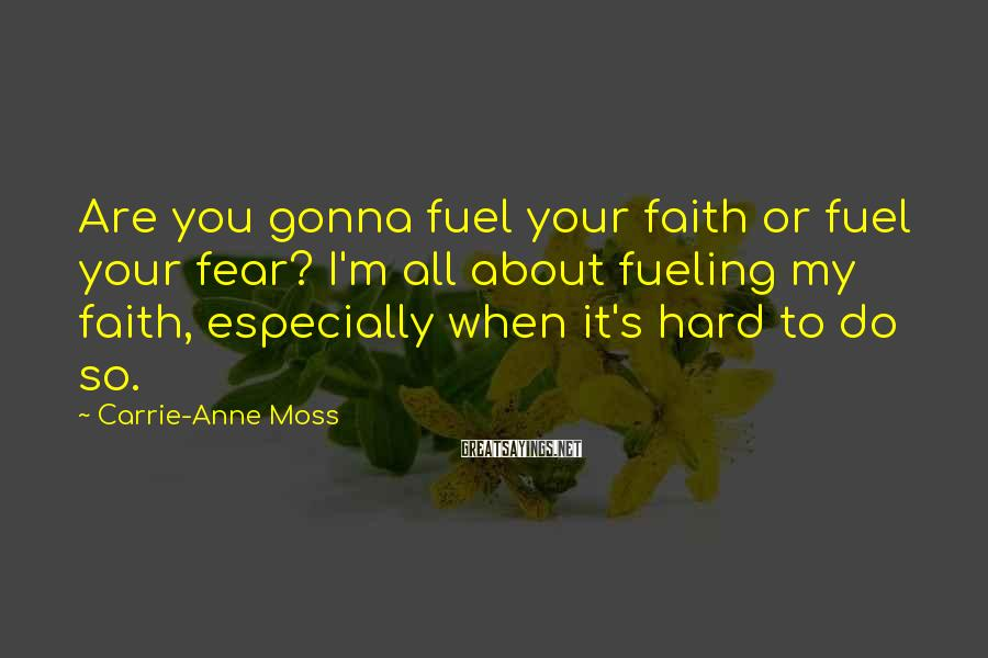 Carrie-Anne Moss Sayings: Are you gonna fuel your faith or fuel your fear? I'm all about fueling my