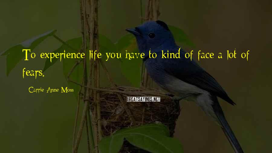 Carrie-Anne Moss Sayings: To experience life you have to kind of face a lot of fears.