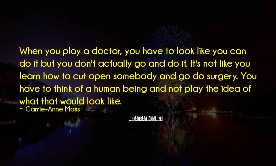 Carrie-Anne Moss Sayings: When you play a doctor, you have to look like you can do it but