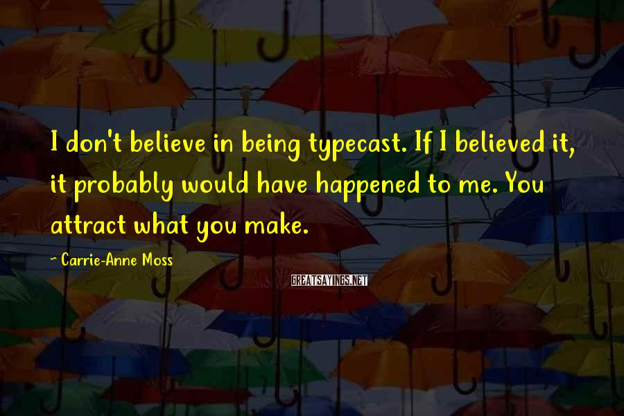Carrie-Anne Moss Sayings: I don't believe in being typecast. If I believed it, it probably would have happened