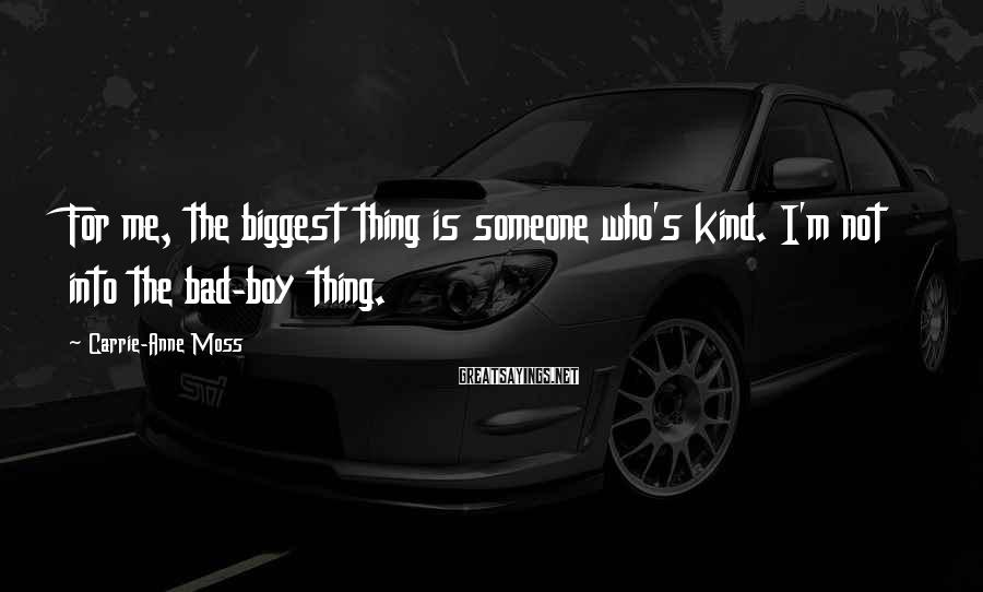 Carrie-Anne Moss Sayings: For me, the biggest thing is someone who's kind. I'm not into the bad-boy thing.