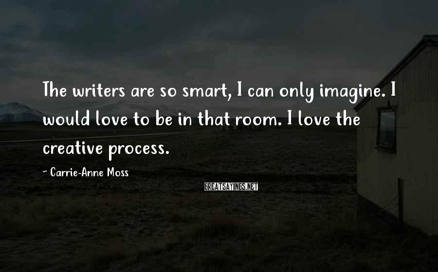 Carrie-Anne Moss Sayings: The writers are so smart, I can only imagine. I would love to be in