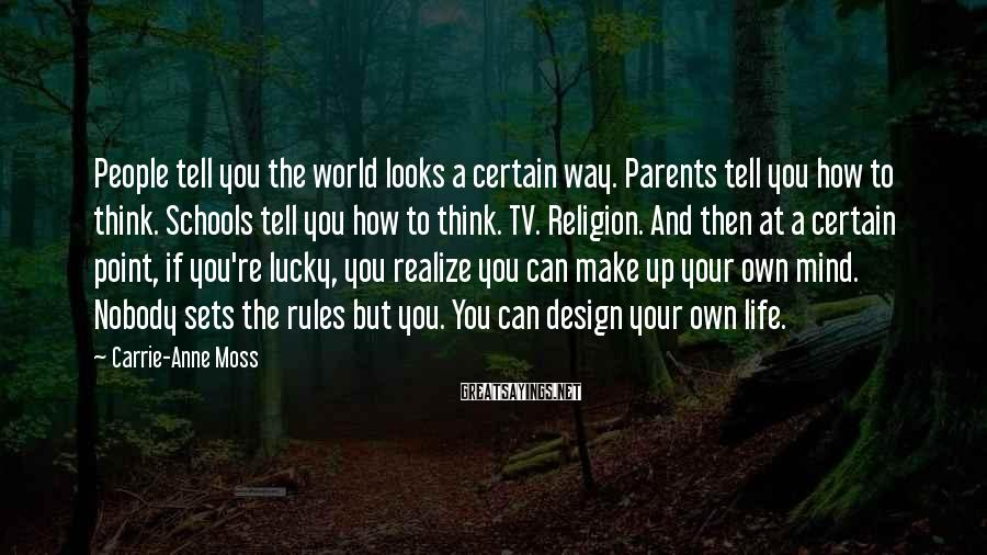 Carrie-Anne Moss Sayings: People tell you the world looks a certain way. Parents tell you how to think.