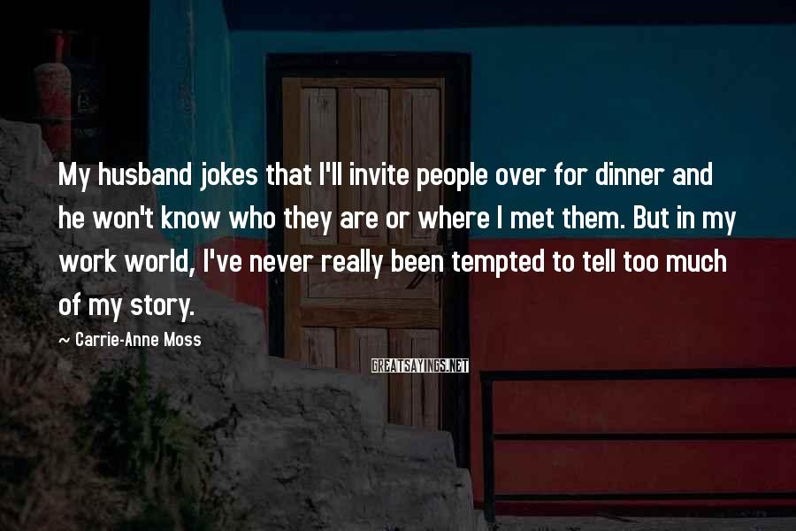 Carrie-Anne Moss Sayings: My husband jokes that I'll invite people over for dinner and he won't know who