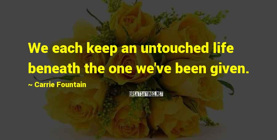 Carrie Fountain Sayings: We each keep an untouched life beneath the one we've been given.