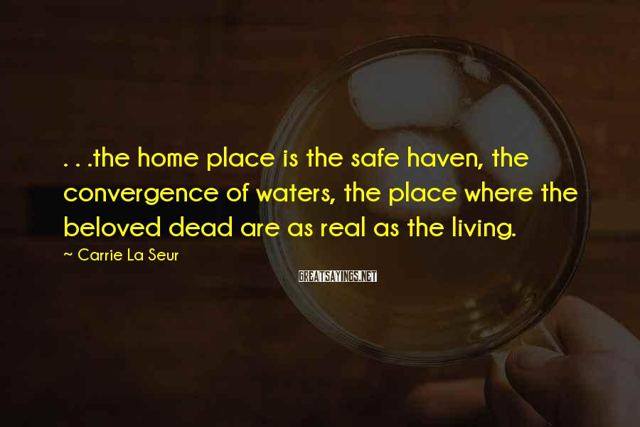Carrie La Seur Sayings: . . .the home place is the safe haven, the convergence of waters, the place