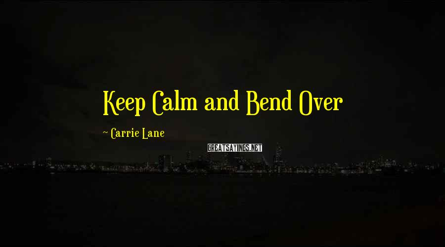 Carrie Lane Sayings: Keep Calm and Bend Over